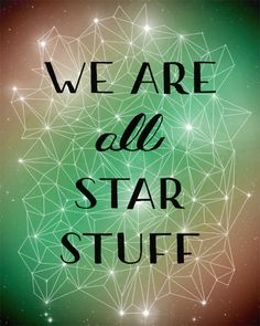 WE ARE all STAR STUFF. It's true.  The elements we are made up of were literally created in the the collapse of a dying star. So amazing!