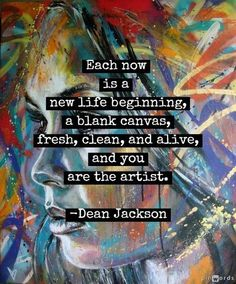 """""""Each now is a new life beginning, a blank canvas, fresh, clean, and alive, and you the artist."""" Dean Jackson"""