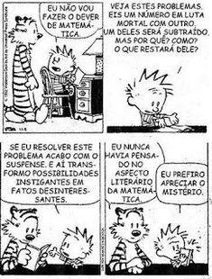 """Quadro 1: Calvin sentado em frente a uma escrivaninha com um livro aberto entre as mãos vira-se à esquerda para Haroldo que está em pé e diz: """"Eu não vou fazer o dever de matemática..."""". Quadro 2: Calvin com as duas mãozinhas mostrando o livro sobre o tampo da escrivaninha com carinha de indignado diz: """"Veja estes problemas eis um número em luta mortal com outro. Um deles será subtraído, mas por quê? Como? O que restará dele?"""" Quadro 3:"""