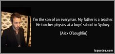 I'm the son of an everyman. My father is a teacher. He teaches physics at a boys' school in Sydney. (Alex O'Loughlin) #quotes #quote #quotations #AlexO'Loughlin