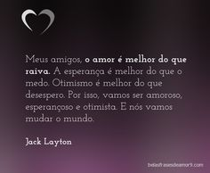 Meus amigos, o amor é melhor do que raiva. A esperança é melhor do que o medo. Otimismo é melhor do que desespero. Por isso, vamos ser amoroso, esperançoso e otimista. E nós vamos mudar o mundo. Jack Layton