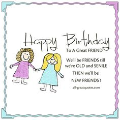 Happy Birthday To A Great Friend - We'll be friends till we're OLD and SENILE - THEN we'll be NEW FRIENDS! | all-greatquotes.com #HappyBirthday #Friend #Friendship
