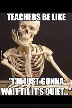 You're be waiting forever teacher