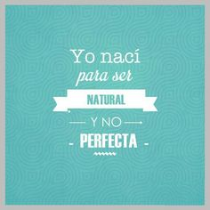 Yo nací para ser natural y no perfecta.