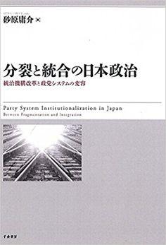 分裂と統合の日本政治 - 統治機構改革と政党システムの変容   砂原 庸介  本   通販   Amazon
