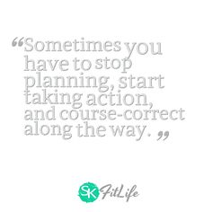 Sometimes you have to stop planning, start taking action, and course-correct along the way.  #skfitlife #medialiteracy #quote #weightoss #fitness #motivation