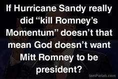 """If Hurricane Sandy really did """"kill Romney's Momentum"""" doesn't that mean God doesn't want Mitt Romney to be president?"""