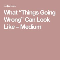 """What """"Things Going Wrong"""" Can Look Like – Medium"""
