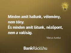 Minden amit hallunk, vélemény, nem tény. És minden amit látunk, nézőpont, nem a valóság. - Marcus Aurelius, www.bankracio.hu idézet