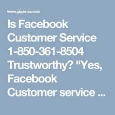"Is Facebook Customer Service 1-850-361-8504 Trustworthy?	""Yes, Facebook Customer service is trustworthy. Following are the points which proves that our service is the trustworthy • Our techies provide you best possible solution. • We don't take much time to resolve the issues • We always provide one stop solution So, place a call at 1-850-361-8504 which is our toll free number. To get more advance services visit our official website…"