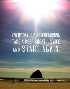 Every day is a new beginning. Take a deep breath, smile, and start again. thedailyquotes.com