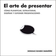El Arte de Presentar.  Cómo planificar, estructurar, diseñar y exponer presentaciones.