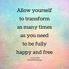 Strength Quotes : Allow yourself to transform as many times as you need to be fully happy and free