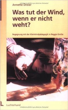 Was tut der Wind, wenn er nicht weht?: Begegnung mit der Kleinkindpädagogik in Reggio Emilia: Amazon.de: Annette Dreier: Bücher