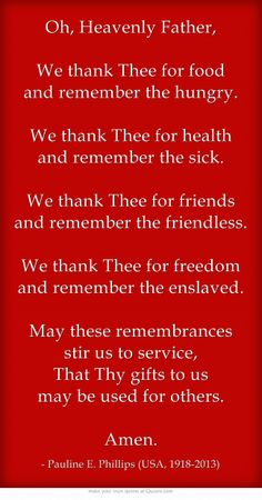 Oh, Heavenly Father,  We thank Thee for food and remember the hungry. /  We thank Thee for health and remember the sick. /  We thank Thee for friends and remember the friendless. /  We thank Thee for freedom and remember the enslaved. /  May these remembrances stir us to service,   That Thy gifts to us may be used for others.  Amen.