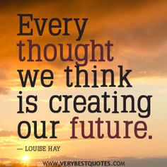 Positive thoughts quotes every thought we think is creating our future. - Collection Of Inspiring Quotes, Sayings, Images Positive Thoughts Quotes, Negative Thoughts, Good Thoughts, Morning Thoughts, Positive Attitude, Positive Mind, Sunday Morning, Positive Vibes, Louise Hay Affirmations