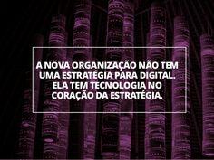 16 A NOVA ORGANIZAÇÃO NÃO TEM UMA ESTRATÉGIA PARA DIGITAL. ELA TEM TECNOLOGIA NO CORAÇÃO DA ESTRATÉGIA.