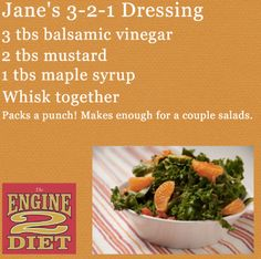 Jane's 3-2-1 Dressing from The Engine 2 Diet, by Rip Esselstyn Ingredients: 3 T balsamic vinegar 2 T mustard* 1 T maple...