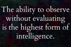 Jiddu Krishnamurti  - Concept: Be an observer, not a judge.