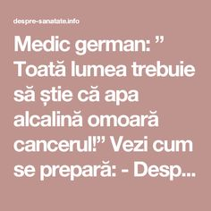 "Medic german: "" Toată lumea trebuie să știe că apa alcalină omoară cancerul!"" Vezi cum se prepară: - Despre Sanatate Health Tips, Health Care, Nicu, Good To Know, Body Care, Natural Remedies, Healthy Life, Cancer, Health Fitness"
