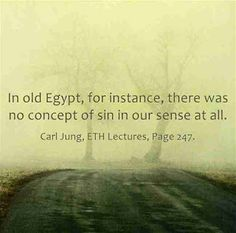 In old Egypt, for instance, there was no concept of sin in our sense at all. ~Carl Jung, ETH Lecture XIV, Page 247.