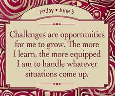 Challenges are opportunities for me to grow. The more I learn, the more equipped I am to handle whatever situations come up. Louise Hay