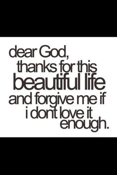 Thank you for this wonderful life. I'm sorry if I don't love it enough.