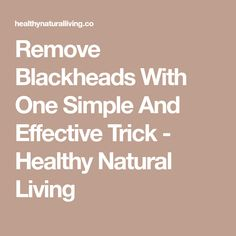 Remove Blackheads With One Simple And Effective Trick - Healthy Natural Living