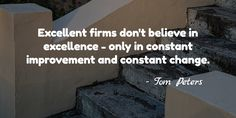 Excellent firms don't believe in excellence - only in constant improvement and constant change. / - ...