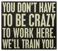 You don't have to be crazy to work here.  We'll train you.