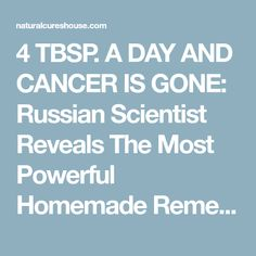 4 TBSP. A DAY AND CANCER IS GONE: Russian Scientist Reveals The Most Powerful Homemade Remedy Russian Scientist named Hristo Mermerski, came to public interest for his revolutionary homemade cure for cancer.There are thousands of people who are supporting his statement for curingcancerwith this simple remedy. Dr. Mermerski clarifies that hiscancer-treating recipeis a food that …