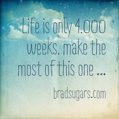 Life is only 4,000 weeks. make the most of this one... - Brad Sugars