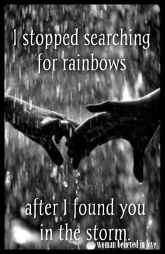 I stopped searching for rainbows after I found you in the storm