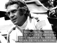 """""""When you're racing, it's life. Anything that happens before or after is just waiting.""""  Steve McQueen"""