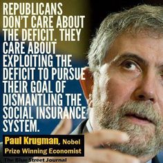 Republicans don't care about the deficit, they care about exploiting the deficit to pursue their goal of dismantling the social insurance system.  ~ Paul Krugman