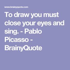 To draw you must close your eyes and sing. - Pablo Picasso - BrainyQuote