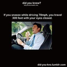 Did you know? If you sneeze while driving 70mph, you travel 300 feet with your eyes closed.