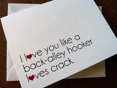 I love you like a back alley hooker loves crack