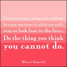 Do the thing you think you cannot do!