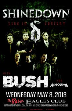SHINEDOWN  with Bush, Airbourne Wednesday, May 8, 2013 at 7pm (doors open at 6pm) The Rave/Eagles Club - Milwaukee WI All Ages / 21+ to Drink  Advance tickets are $32.00 (General Admission) and $42.00 (VIP Balcony) plus fees.