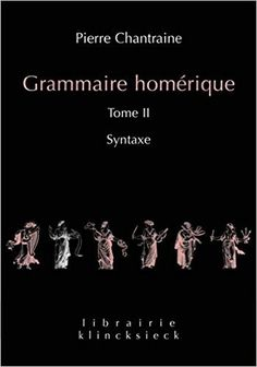 Grammaire homérique / Pierre Chantraine - Nouv. éd. / rev. et corr. par Michel Casevitz - [Paris] : Klincksieck, imp. 2013-2015