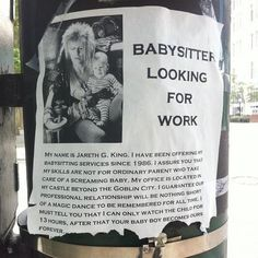 You remind me of the babe. The babe with the power. The power of voodoo. Somewhere in the wilds of Chicago there's a babysitter looking for work, an awesome babysitter, and his name is Jareth, the Goblin King. You'll notice that all of the contact info tabs at the bottom of this ad have been torn off. Jareth's magical services are in high demand in the Windy City. Photo by Ginger Fish Labyrinth [via Nerd Approved]