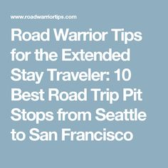 Road Warrior Tips for the Extended Stay Traveler: 10 Best Road Trip Pit Stops from Seattle to San Francisco