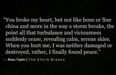 """--When you hurt me, I was neither damaged or destroyed, rather, I finally found peace.-- """"The Storm Breaks"""", Beau Taplin"""
