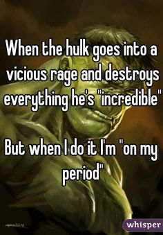 """When the hulk goes into a vicious rage and destroys everything he's ""incredible"" But when I do it I'm ""on my period"""""