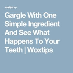 Gargle With One Simple Ingredient And See What Happens To Your Teeth | Woxtips