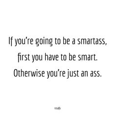 If you're going to be a smartass, first you have to be smart. Otherwise you're just an ass. Bitchyness Quotes, Bitch Quotes, Real Quotes, Quotable Quotes, True Quotes, Selfie Quotes, Attitude Quotes, Funny Rude Quotes, Sarcastic Quotes