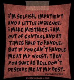 I'm selfish, impatient  and a little insecure.  I make mistakes, I am  out of control and at  times hard to handle.  But if you can't handle  me at my worst, then  you sure as hell don't  deserve me at my best.~ Marilyn Monroe Source: http://www.MediaWebApps.com