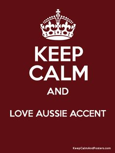 Keep Calm and LOVE AUSSIE ACCENT  Poster.....I will!!
