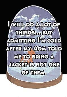 """I will do a lot of things... but admitting I'm cold after my mom told me to bring a jacket is not one of them."""